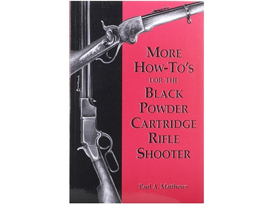 """""""More How-To's for the Black Powder Cartridge Rifle Shooter"""" Book By Paul A. Matthews"""