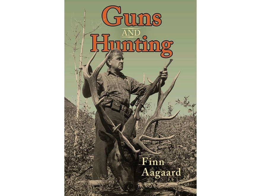 Guns and Hunting: Two Decades of Thoughts on Guns and Calibers by Finn Aagaard