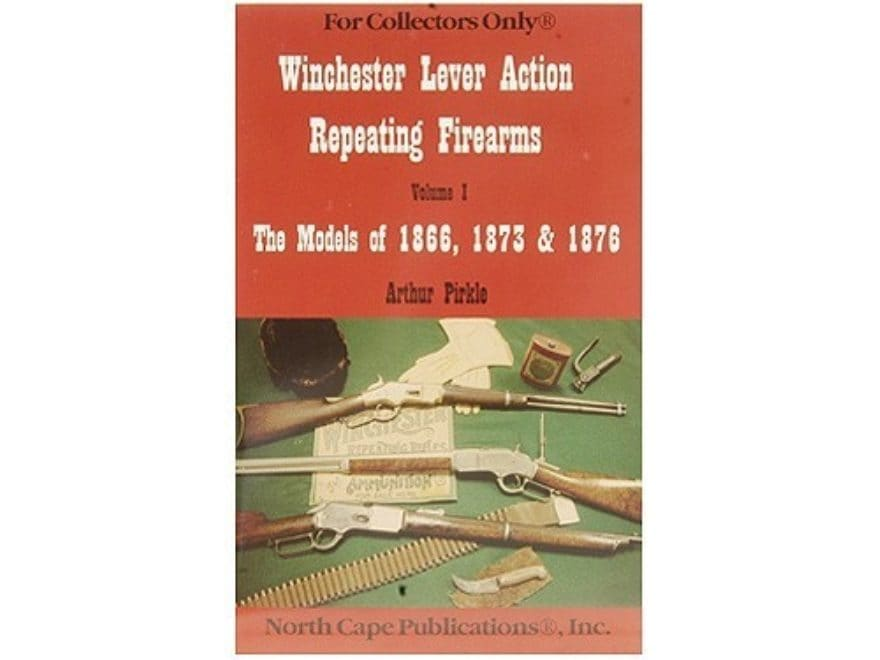 Winchester Lever Action Repeating Firearms, Volume 1: The Models of 1866, 1873 & 1876 b...