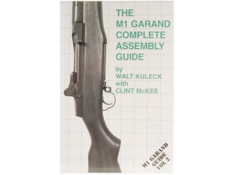 The M1 Garand Complete Assembly Guide by Walt Kuleck with Clint McKee