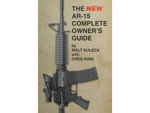 The New AR-15 Complete Owner's Guide by Walt Kuleck with Greg King