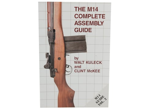 The M14 Complete Assembly Guide by Walt Kuleck with Clint McKee