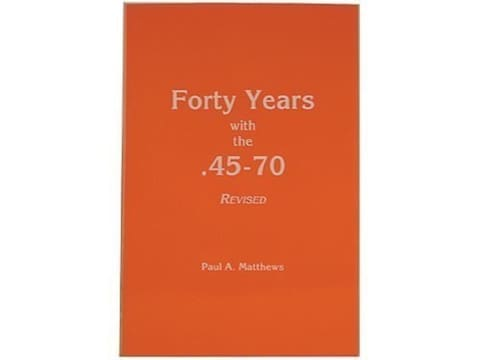 Forty Years with the 45-70, Revised Edition by Paul A. Matthews